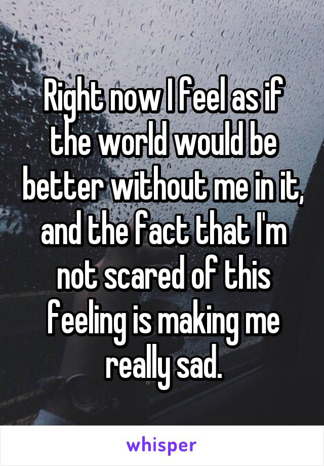 Right now I feel as if the world would be better without me in it, and the fact that I'm not scared of this feeling is making me really sad.