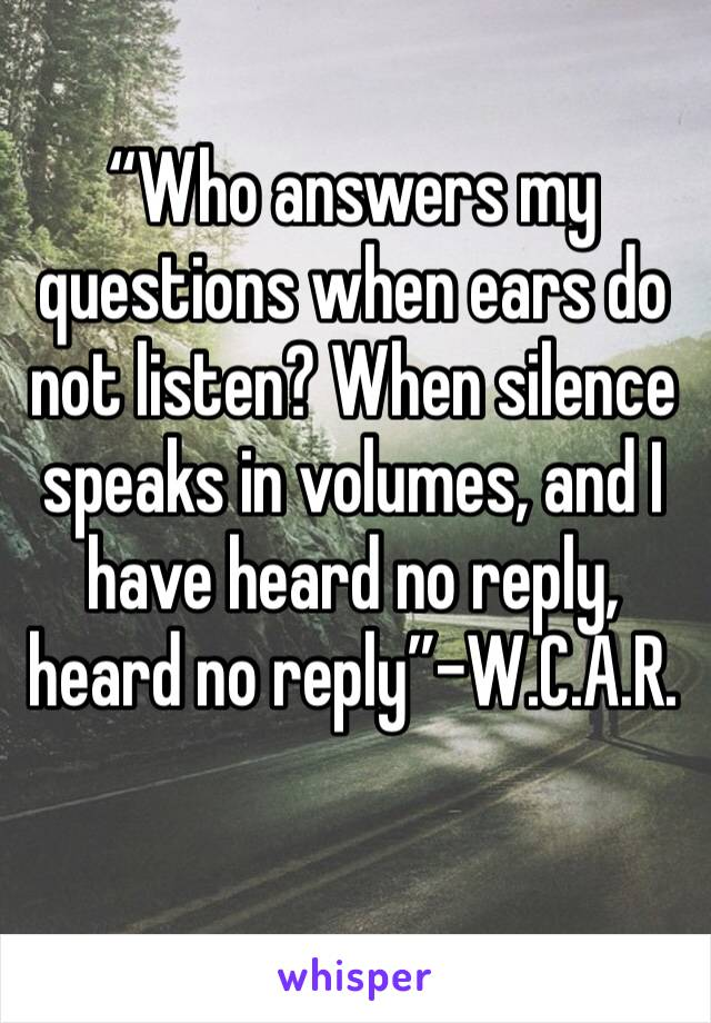 """""""Who answers my questions when ears do not listen? When silence speaks in volumes, and I have heard no reply, heard no reply""""-W.C.A.R."""