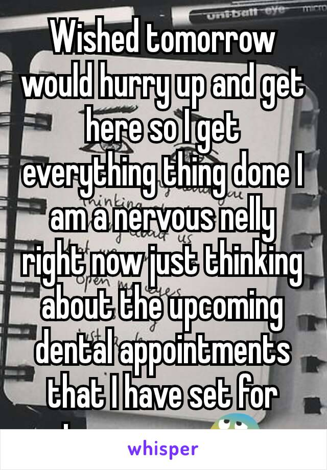 Wished tomorrow would hurry up and get here so I get everything thing done I am a nervous nelly right now just thinking about the upcoming dental appointments that I have set for tomorrow. 😰