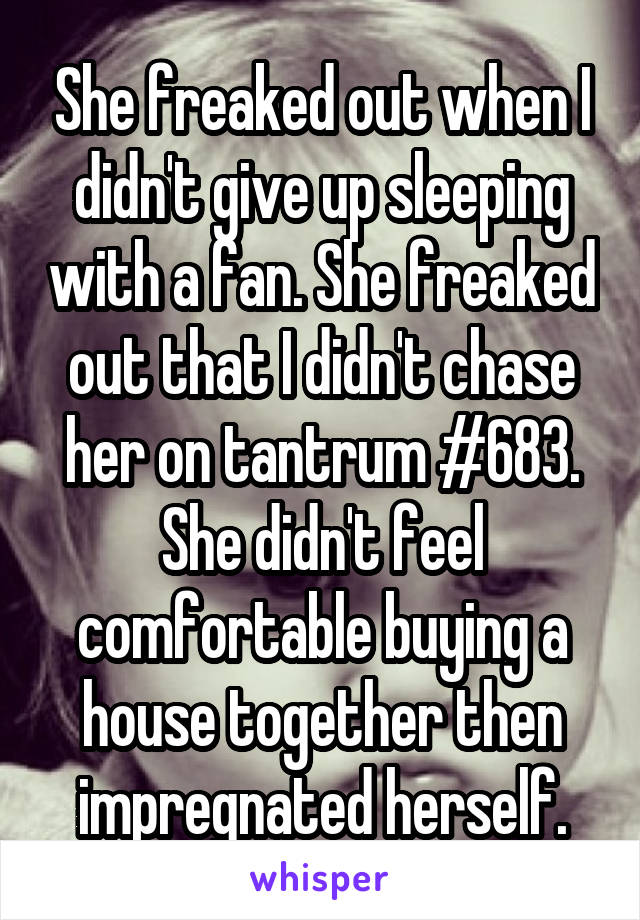 She freaked out when I didn't give up sleeping with a fan. She freaked out that I didn't chase her on tantrum #683. She didn't feel comfortable buying a house together then impregnated herself.