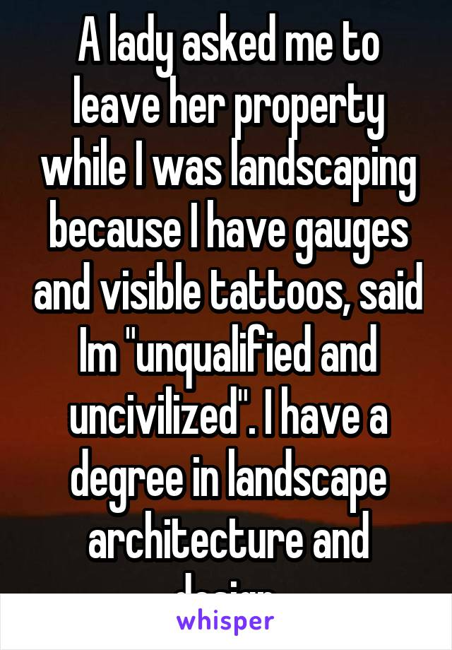 "A lady asked me to leave her property while I was landscaping because I have gauges and visible tattoos, said Im ""unqualified and uncivilized"". I have a degree in landscape architecture and design."