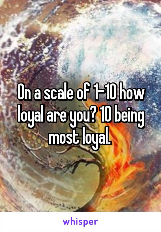 On a scale of 1-10 how loyal are you? 10 being most loyal.