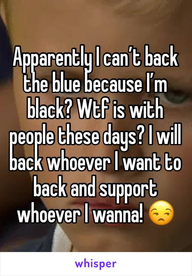 Apparently I can't back the blue because I'm black? Wtf is with people these days? I will back whoever I want to back and support whoever I wanna! 😒
