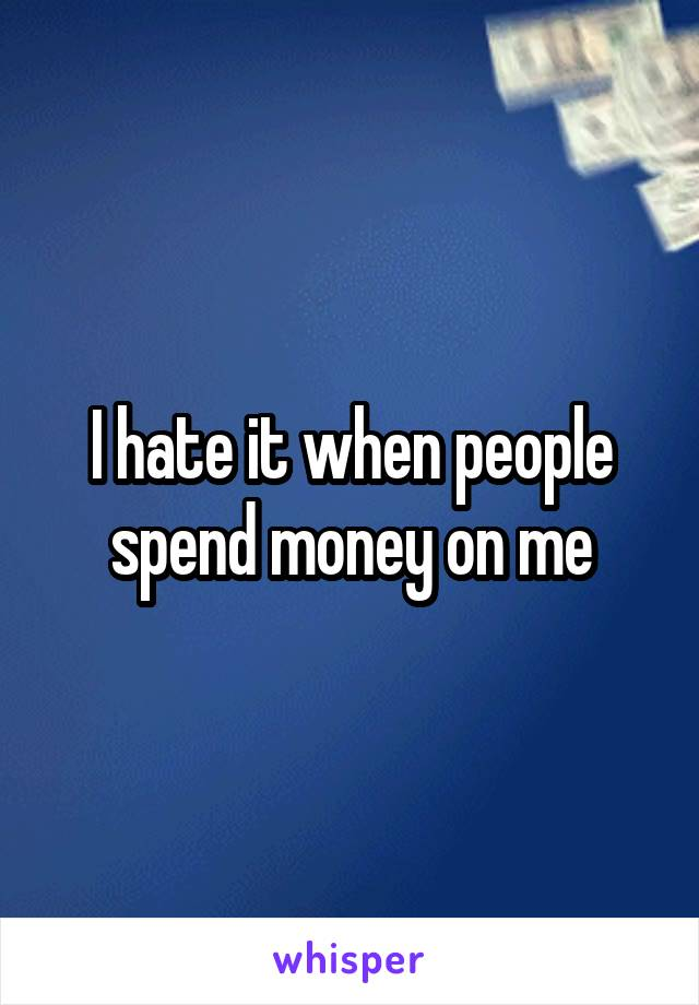 I hate it when people spend money on me