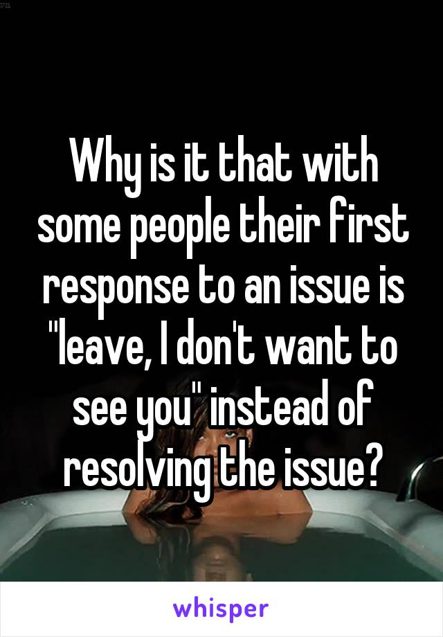 "Why is it that with some people their first response to an issue is ""leave, I don't want to see you"" instead of resolving the issue?"
