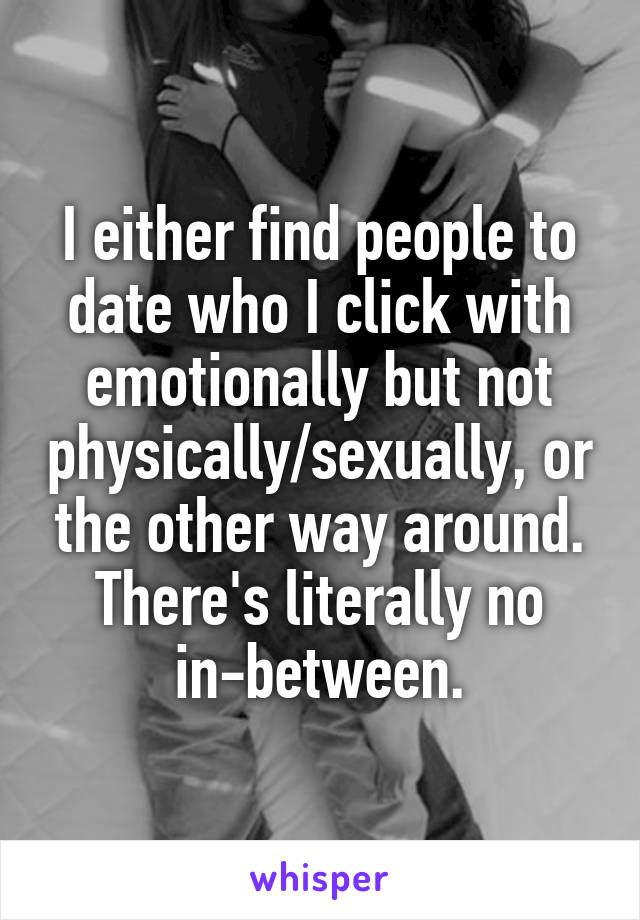 I either find people to date who I click with emotionally but not physically/sexually, or the other way around. There's literally no in-between.