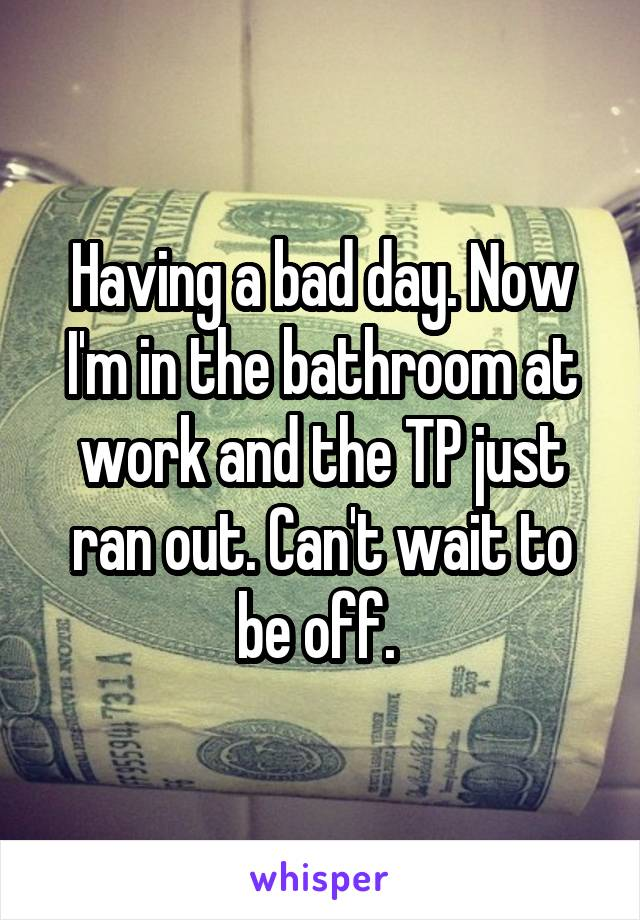 Having a bad day. Now I'm in the bathroom at work and the TP just ran out. Can't wait to be off.