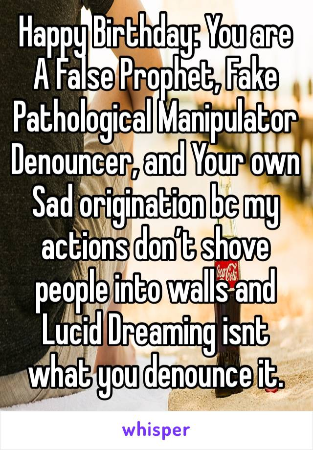 Happy Birthday: You are A False Prophet, Fake Pathological Manipulator Denouncer, and Your own Sad origination bc my actions don't shove people into walls and Lucid Dreaming isnt what you denounce it.
