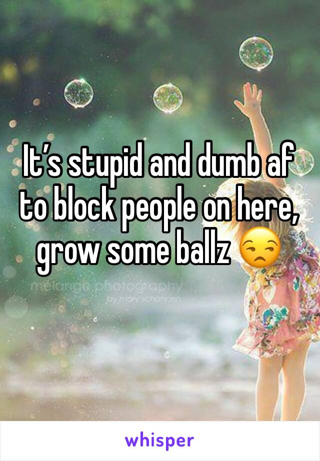 It's stupid and dumb af to block people on here, grow some ballz 😒