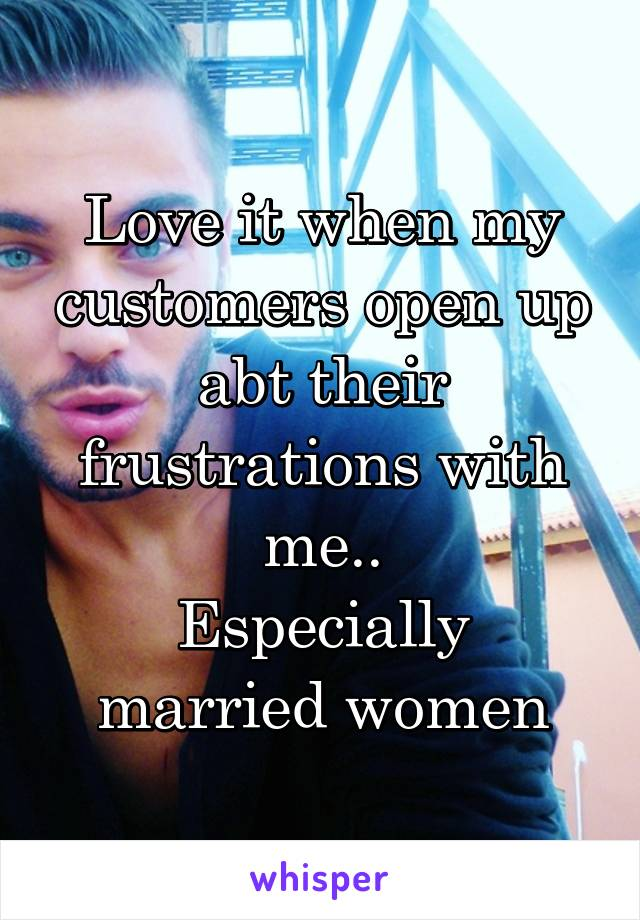 Love it when my customers open up abt their frustrations with me.. Especially married women