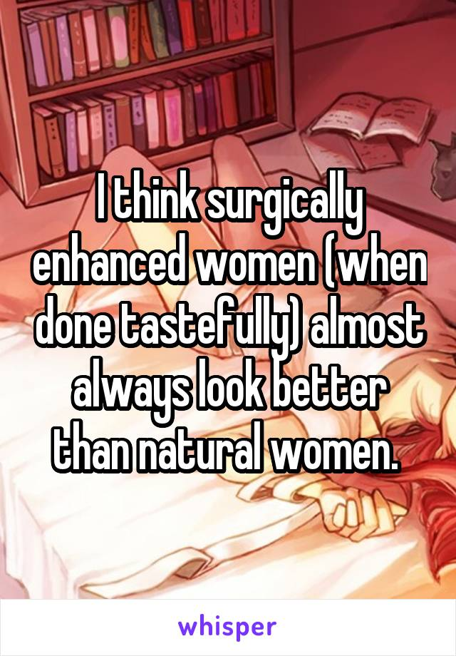 I think surgically enhanced women (when done tastefully) almost always look better than natural women.