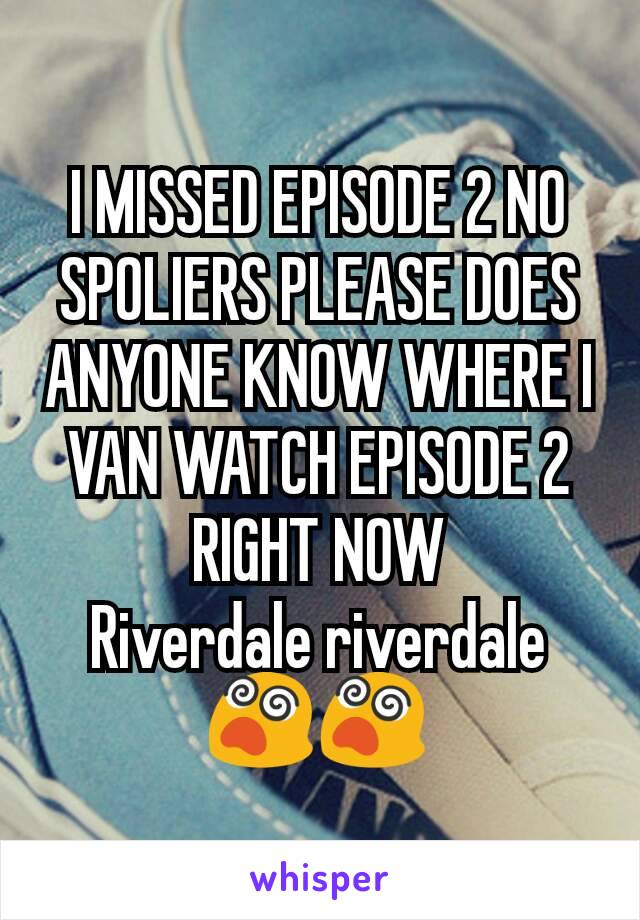 I MISSED EPISODE 2 NO SPOLIERS PLEASE DOES ANYONE KNOW WHERE I VAN WATCH EPISODE 2 RIGHT NOW Riverdale riverdale😵😵
