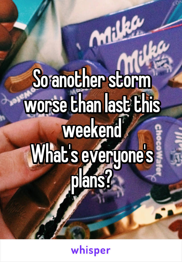 So another storm worse than last this weekend What's everyone's plans?
