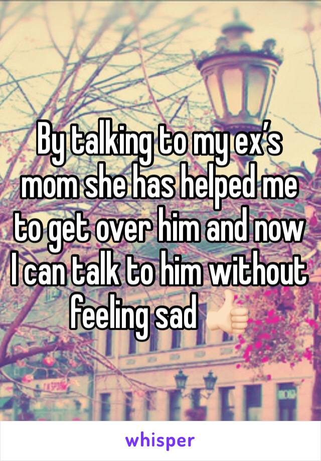 By talking to my ex's mom she has helped me to get over him and now I can talk to him without feeling sad 👍🏻