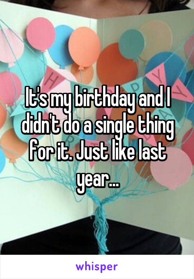It's my birthday and I didn't do a single thing for it. Just like last year...