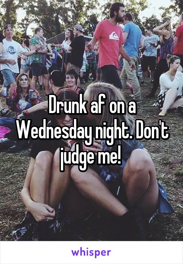 Drunk af on a Wednesday night. Don't judge me!