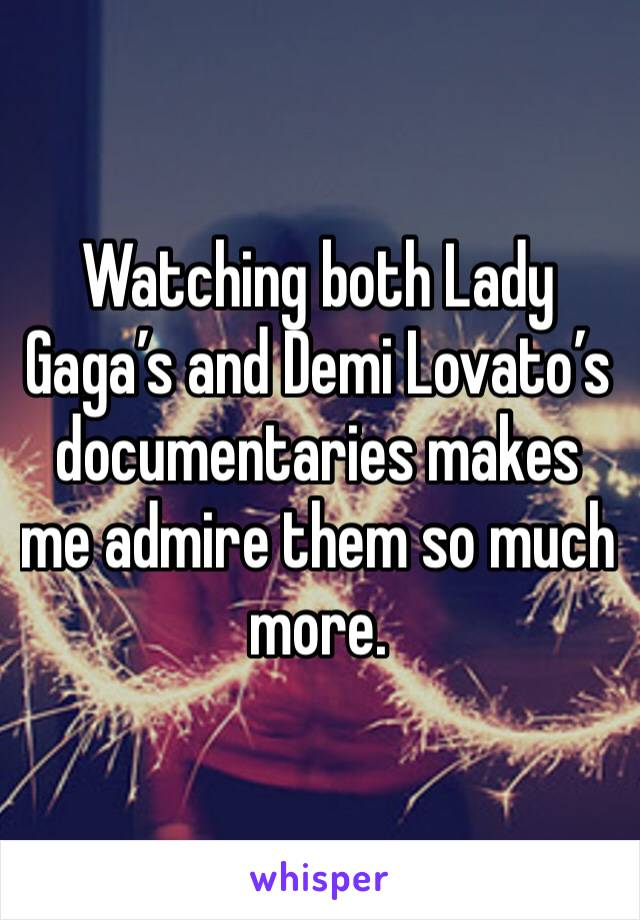 Watching both Lady Gaga's and Demi Lovato's documentaries makes me admire them so much more.