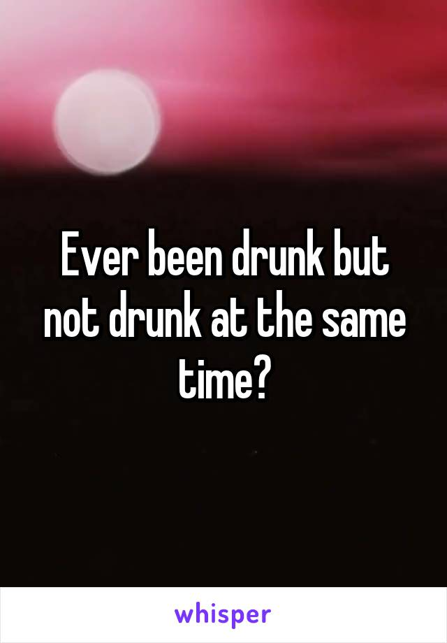 Ever been drunk but not drunk at the same time?