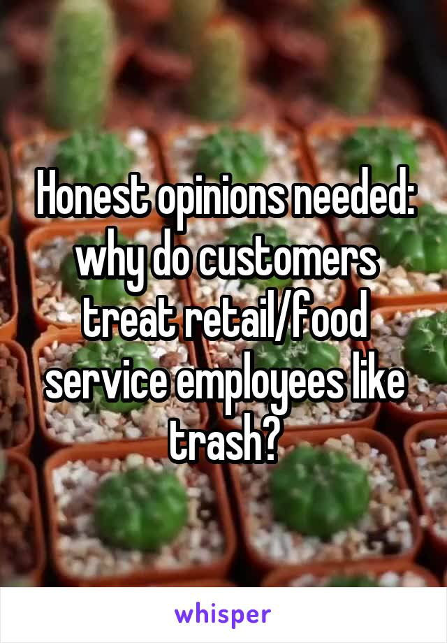 Honest opinions needed: why do customers treat retail/food service employees like trash?