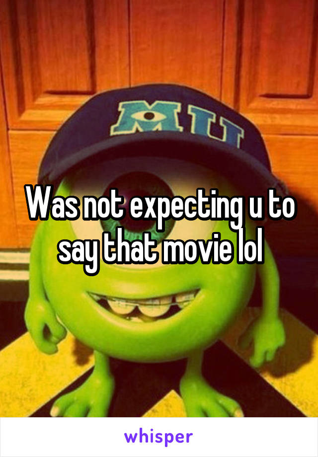 Was not expecting u to say that movie lol