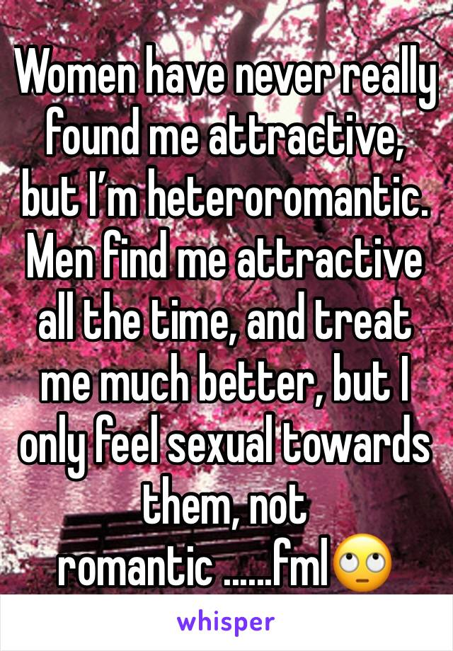 Women have never really found me attractive, but I'm heteroromantic. Men find me attractive all the time, and treat me much better, but I only feel sexual towards them, not romantic ......fml🙄