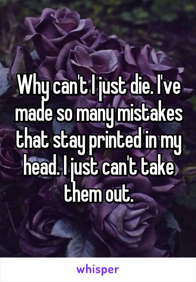 Why can't I just die. I've made so many mistakes that stay printed in my head. I just can't take them out.