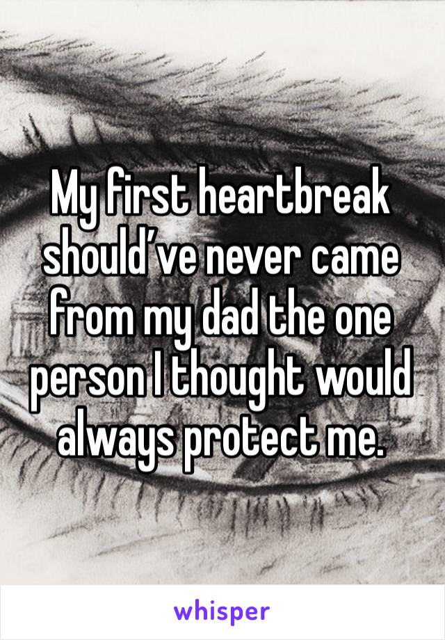 My first heartbreak should've never came from my dad the one person I thought would always protect me.