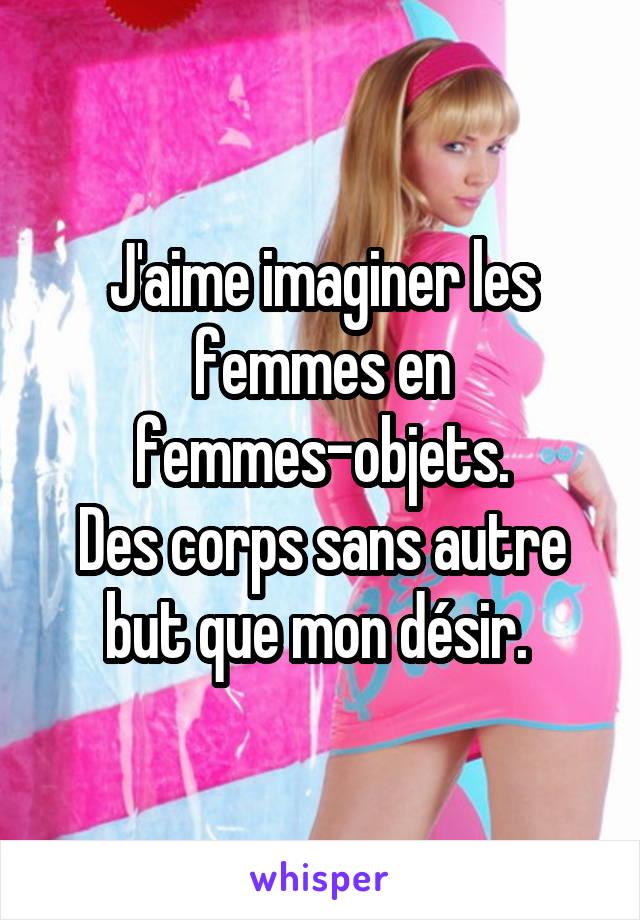 J'aime imaginer les femmes en femmes-objets. Des corps sans autre but que mon désir.