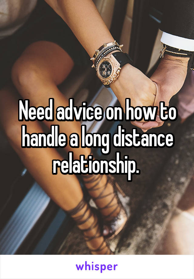 Need advice on how to handle a long distance relationship.