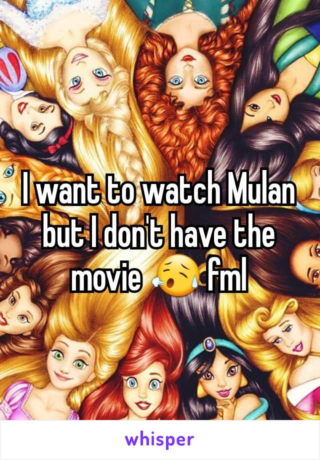 I want to watch Mulan but I don't have the movie 😥 fml