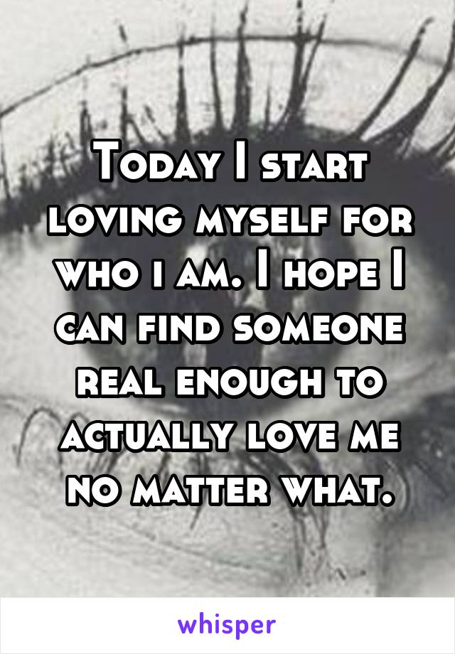 Today I start loving myself for who i am. I hope I can find someone real enough to actually love me no matter what.