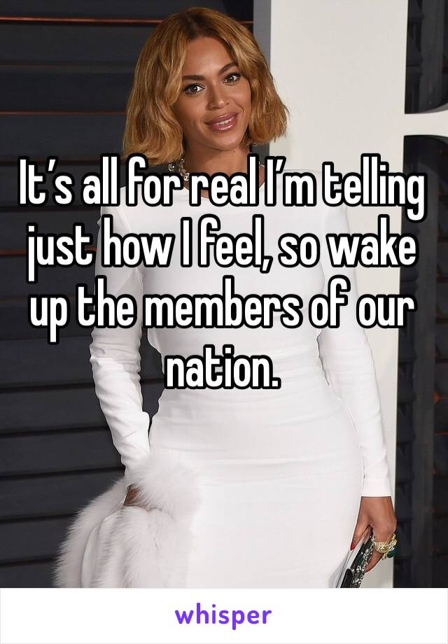 It's all for real I'm telling just how I feel, so wake up the members of our nation.