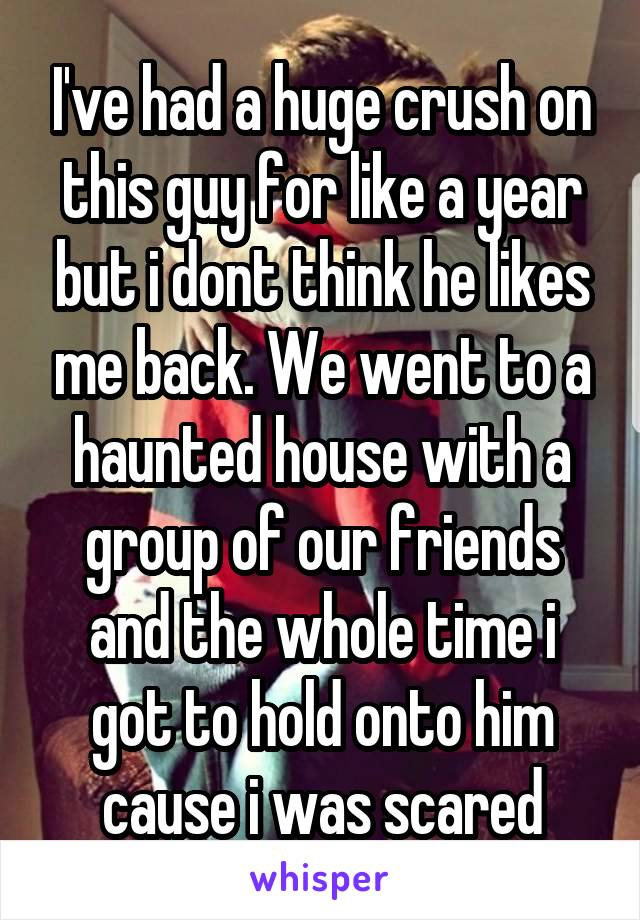 I've had a huge crush on this guy for like a year but i dont think he likes me back. We went to a haunted house with a group of our friends and the whole time i got to hold onto him cause i was scared