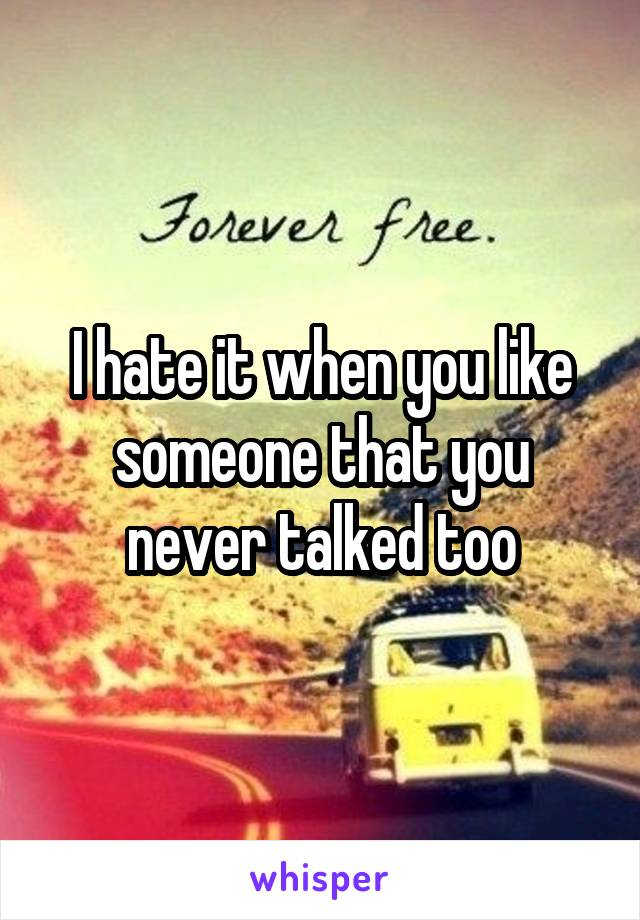 I hate it when you like someone that you never talked too