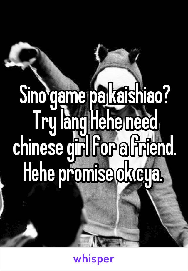 Sino game pa kaishiao? Try lang Hehe need chinese girl for a friend. Hehe promise ok cya.
