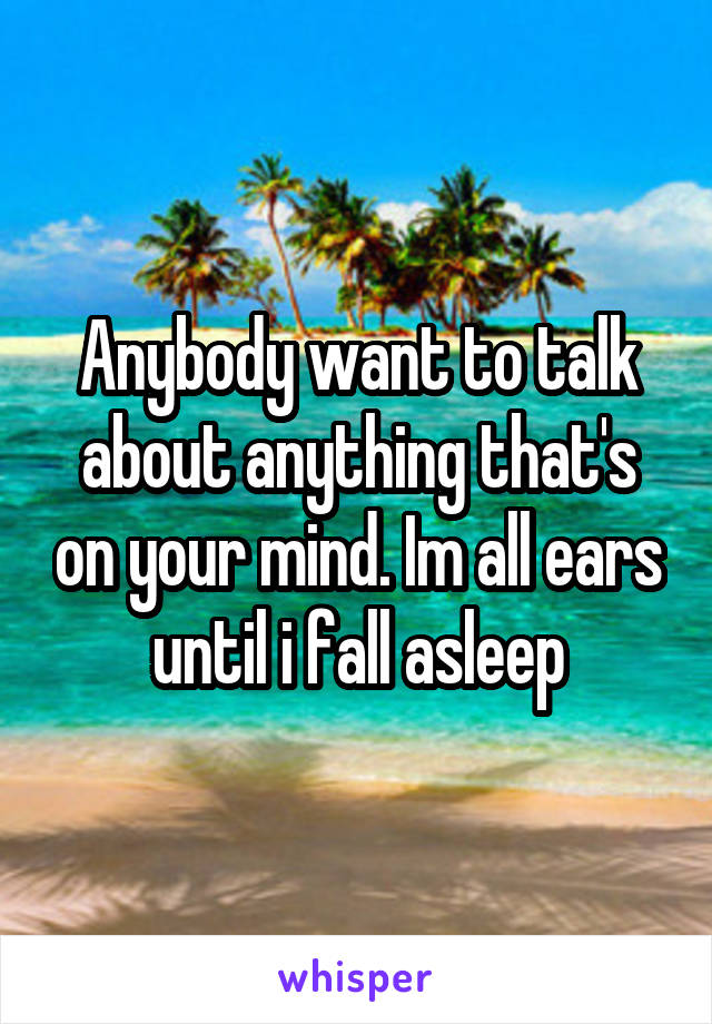 Anybody want to talk about anything that's on your mind. Im all ears until i fall asleep