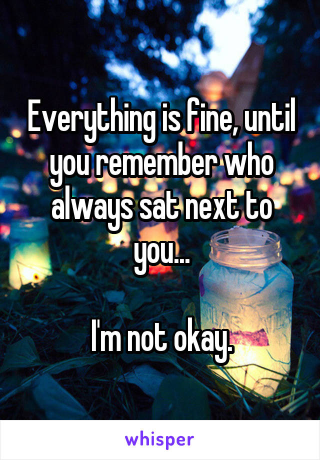 Everything is fine, until you remember who always sat next to you...  I'm not okay.