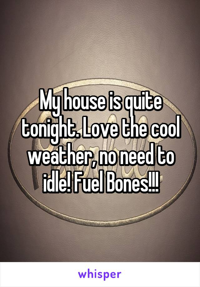 My house is quite tonight. Love the cool weather, no need to idle! Fuel Bones!!!