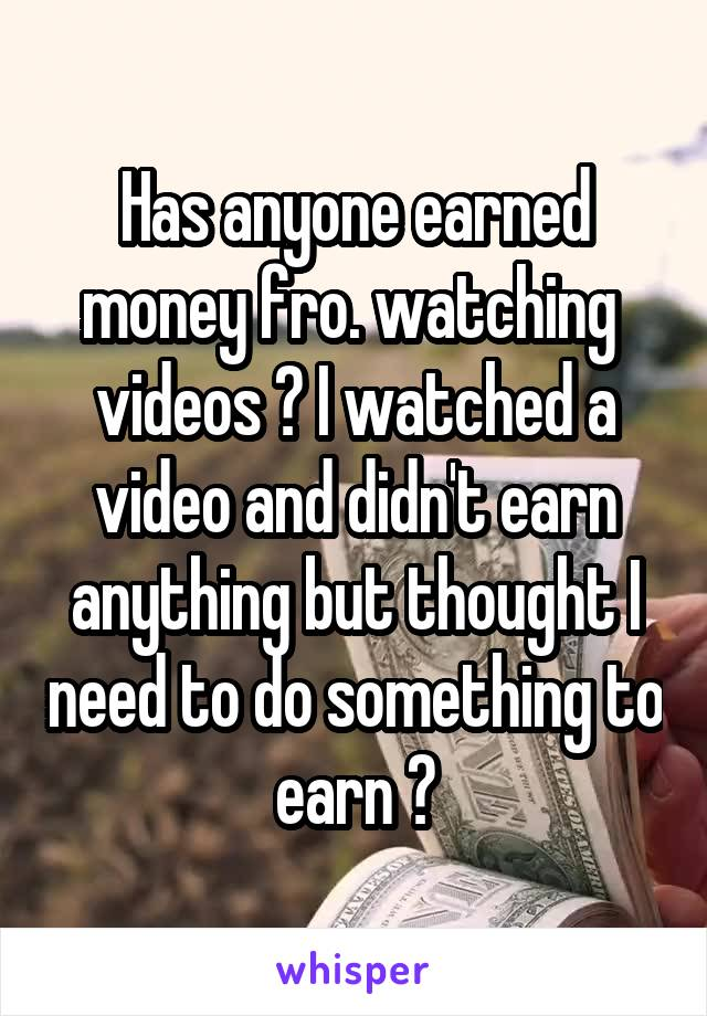 Has anyone earned money fro. watching  videos ? I watched a video and didn't earn anything but thought I need to do something to earn ?