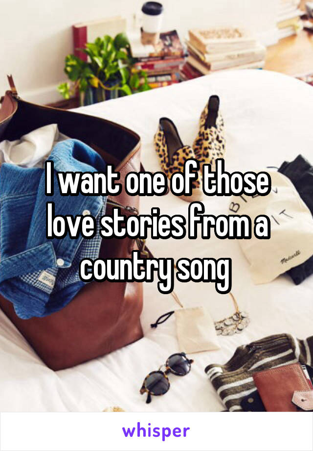 I want one of those love stories from a country song