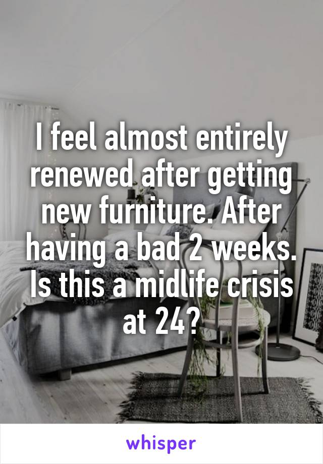 I feel almost entirely renewed after getting new furniture. After having a bad 2 weeks. Is this a midlife crisis at 24?