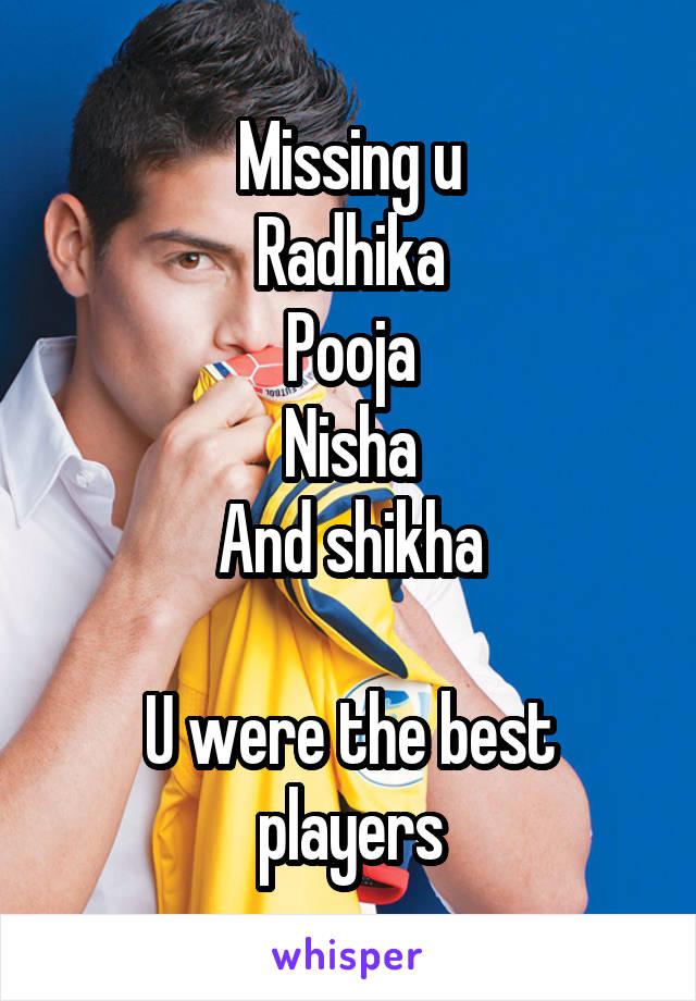 Missing u Radhika Pooja Nisha And shikha  U were the best players