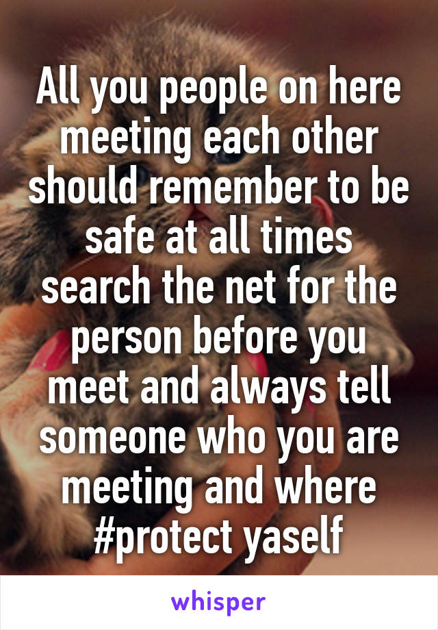 All you people on here meeting each other should remember to be safe at all times search the net for the person before you meet and always tell someone who you are meeting and where #protect yaself