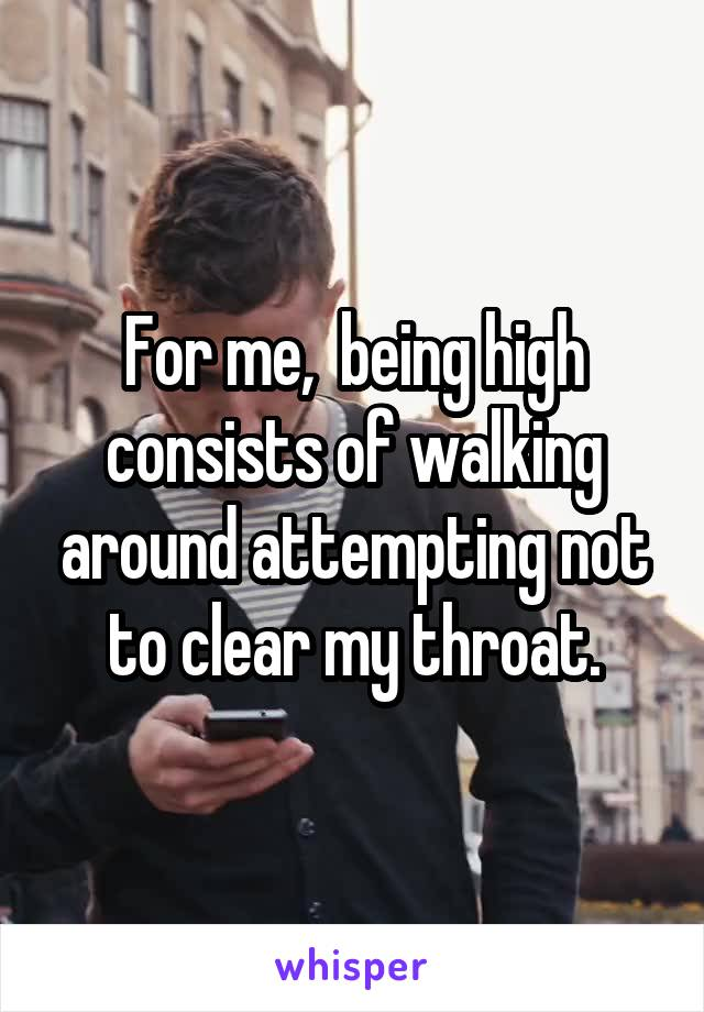 For me,  being high consists of walking around attempting not to clear my throat.