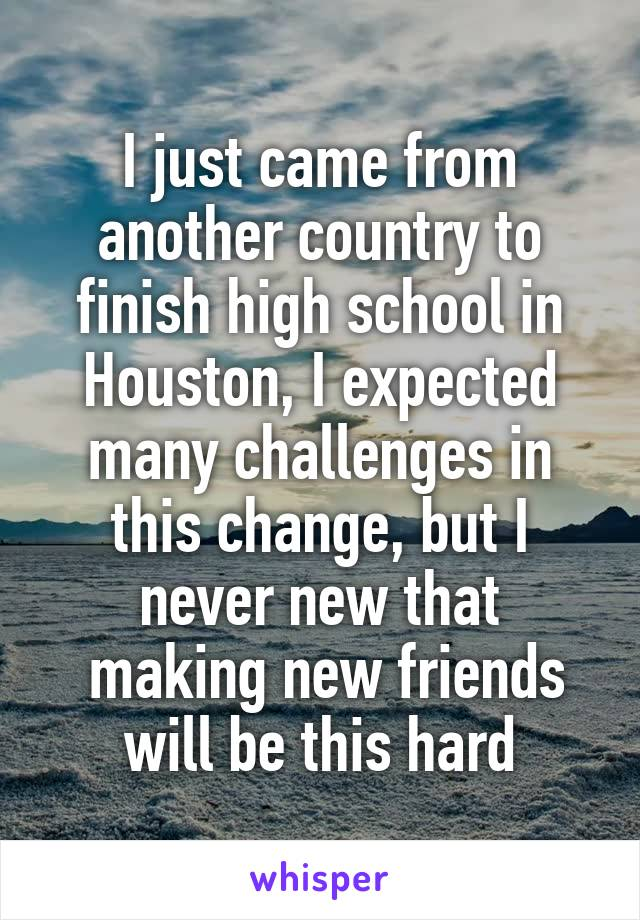 I just came from another country to finish high school in Houston, I expected many challenges in this change, but I never new that  making new friends will be this hard