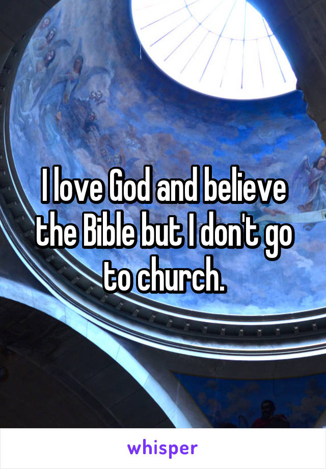 I love God and believe the Bible but I don't go to church.