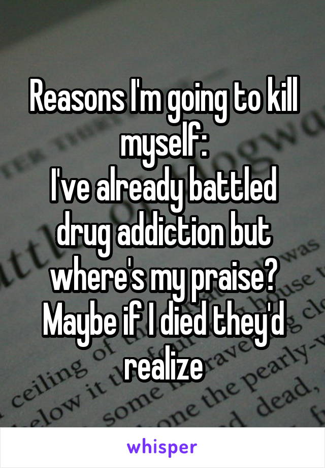 Reasons I'm going to kill myself: I've already battled drug addiction but where's my praise? Maybe if I died they'd realize
