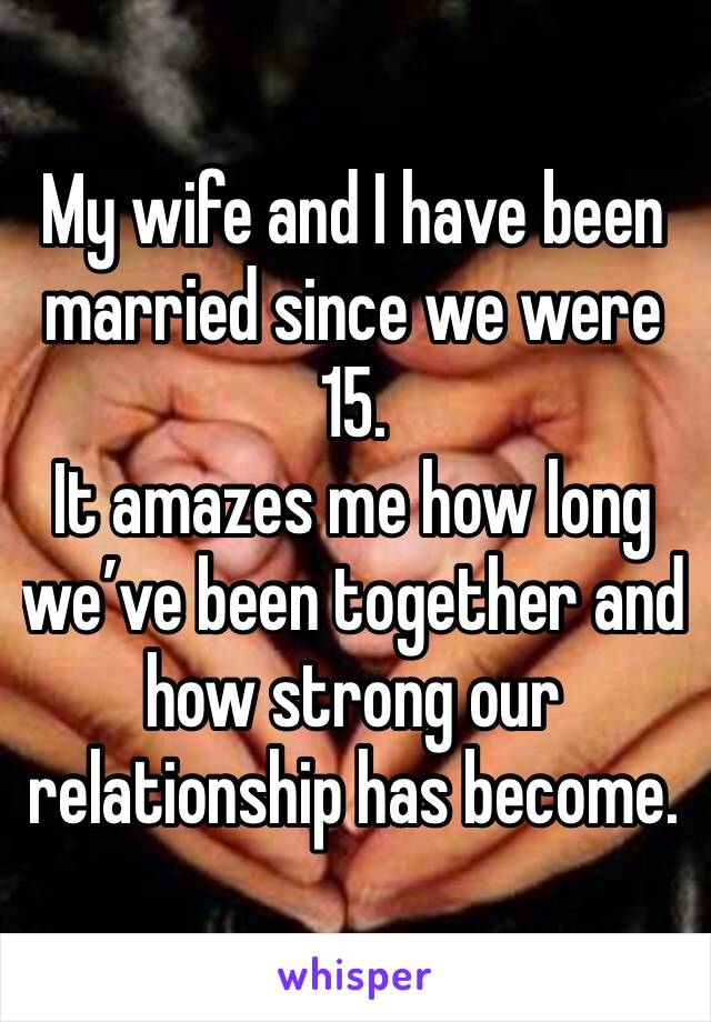 My wife and I have been married since we were 15.  It amazes me how long we've been together and how strong our relationship has become.