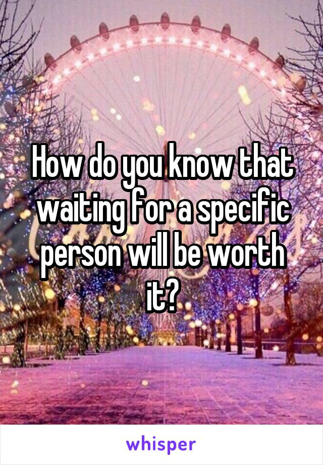 How do you know that waiting for a specific person will be worth it?