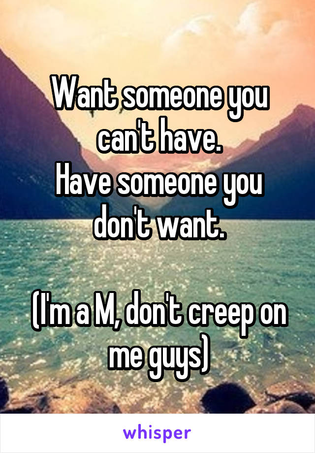 Want someone you can't have. Have someone you don't want.  (I'm a M, don't creep on me guys)